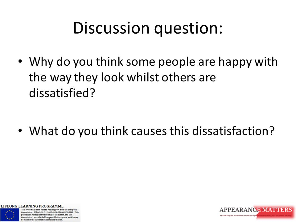 Discussion question: Why do you think some people are happy with the way they look whilst others are dissatisfied.