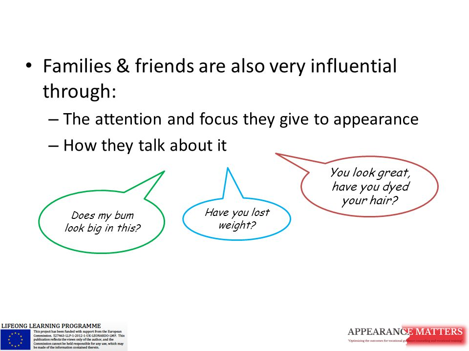 Families & friends are also very influential through: – The attention and focus they give to appearance – How they talk about it You look great, have you dyed your hair.