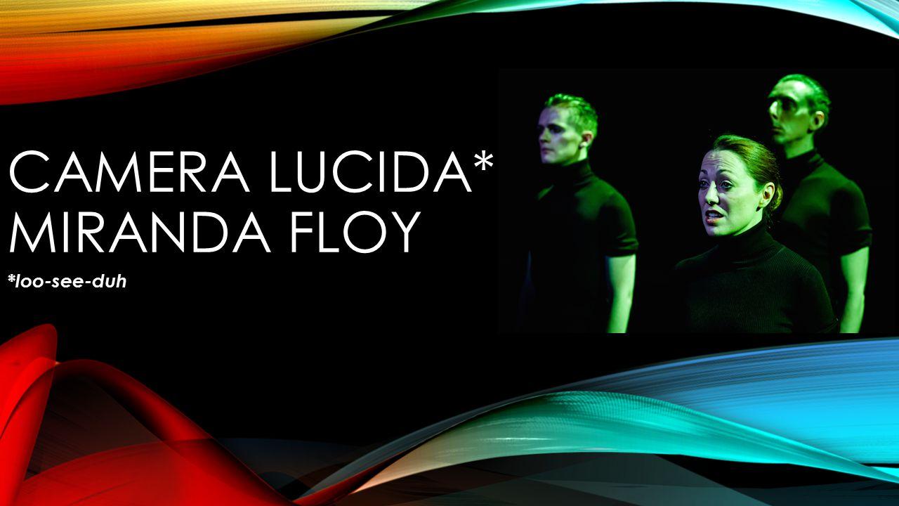 CAMERA LUCIDA* – MIRANDA FLOY *loo-see-duh