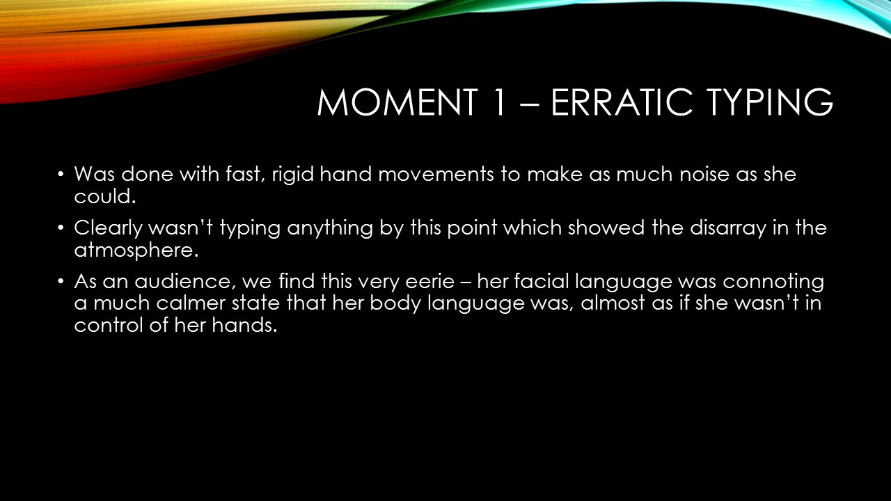 MOMENT 1 – ERRATIC TYPING Was done with fast, rigid hand movements to make as much noise as she could. Clearly wasn't typing anything by this point wh