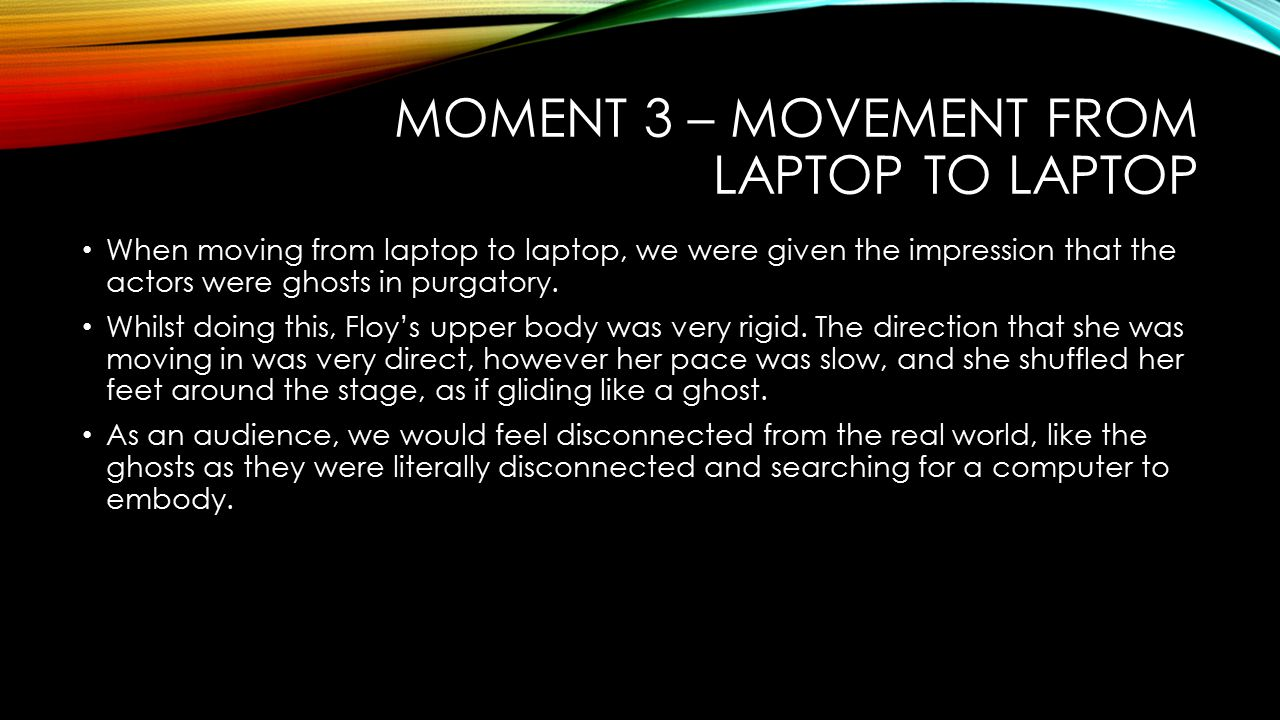 MOMENT 3 – MOVEMENT FROM LAPTOP TO LAPTOP When moving from laptop to laptop, we were given the impression that the actors were ghosts in purgatory.