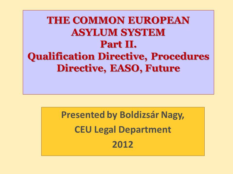 THE COMMON EUROPEAN ASYLUM SYSTEM Part II. Qualification Directive, Procedures Directive, EASO, Future Presented by Boldizsár Nagy, CEU Legal Departme