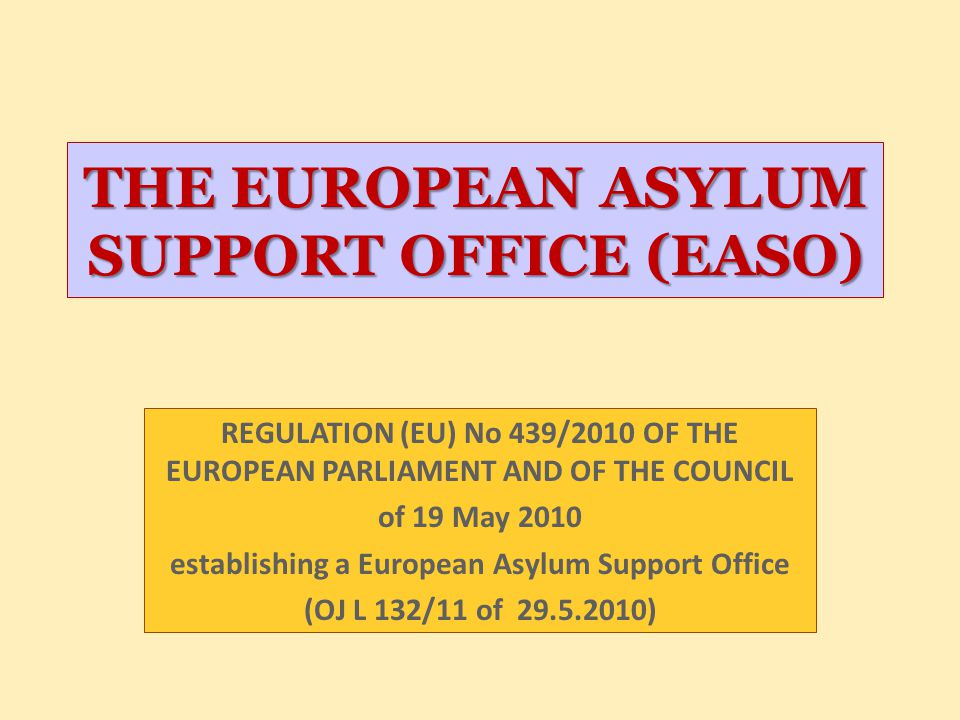 THE EUROPEAN ASYLUM SUPPORT OFFICE (EASO) REGULATION (EU) No 439/2010 OF THE EUROPEAN PARLIAMENT AND OF THE COUNCIL of 19 May 2010 establishing a Euro