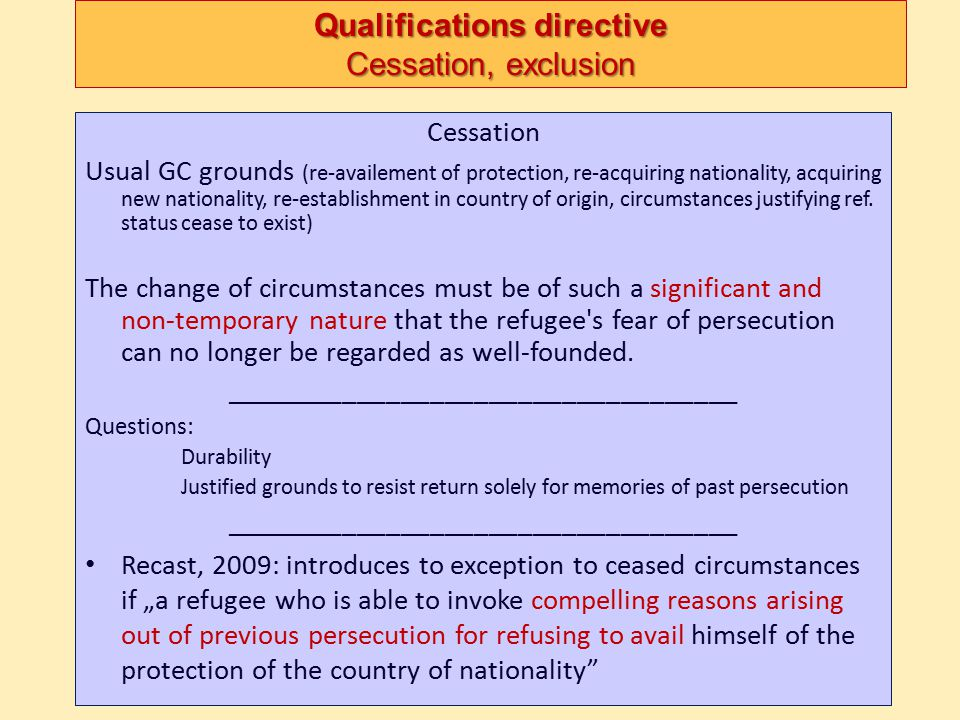Qualifications directive Cessation, exclusion Cessation Usual GC grounds (re-availement of protection, re-acquiring nationality, acquiring new nationa
