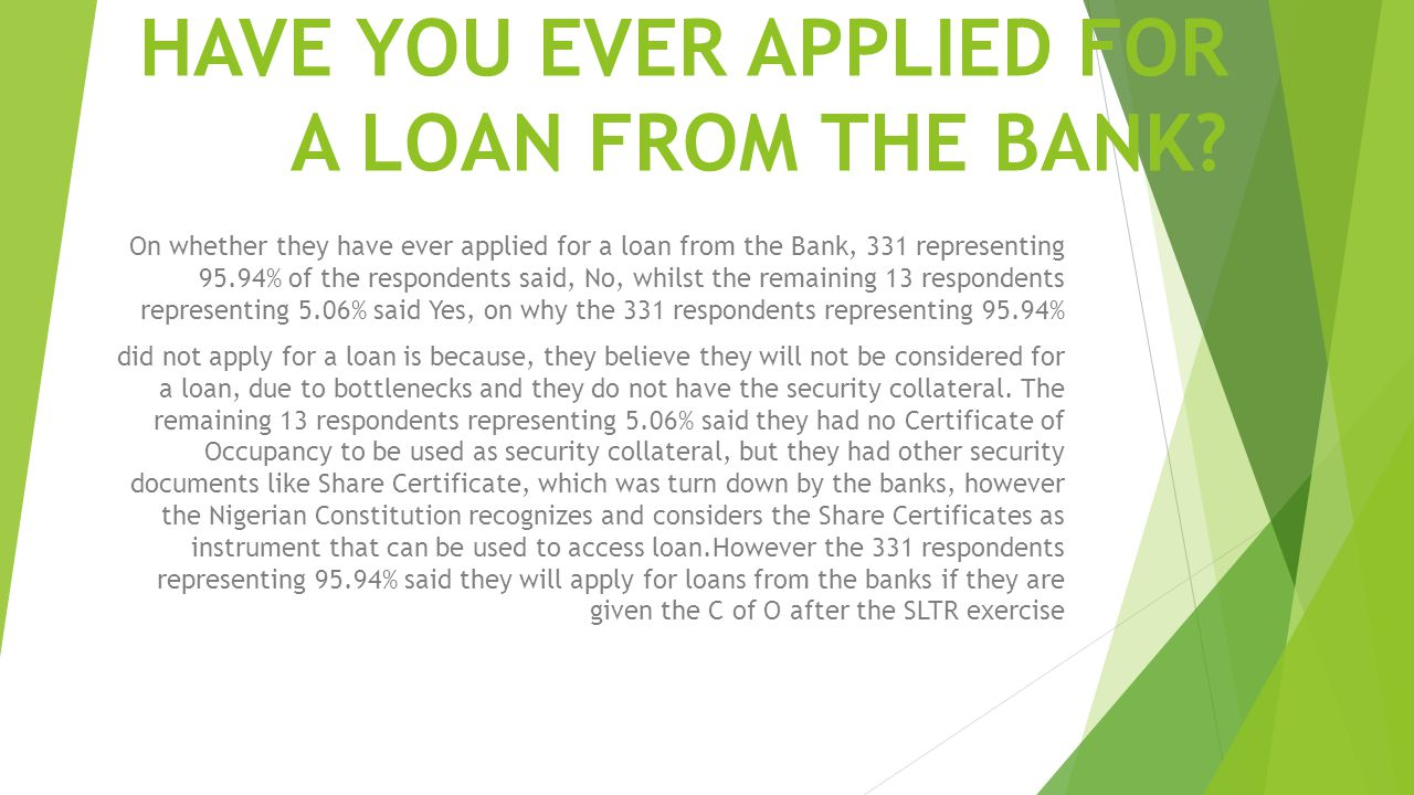 HAVE YOU EVER APPLIED FOR A LOAN FROM THE BANK? On whether they have ever applied for a loan from the Bank, 331 representing 95.94% of the respondents