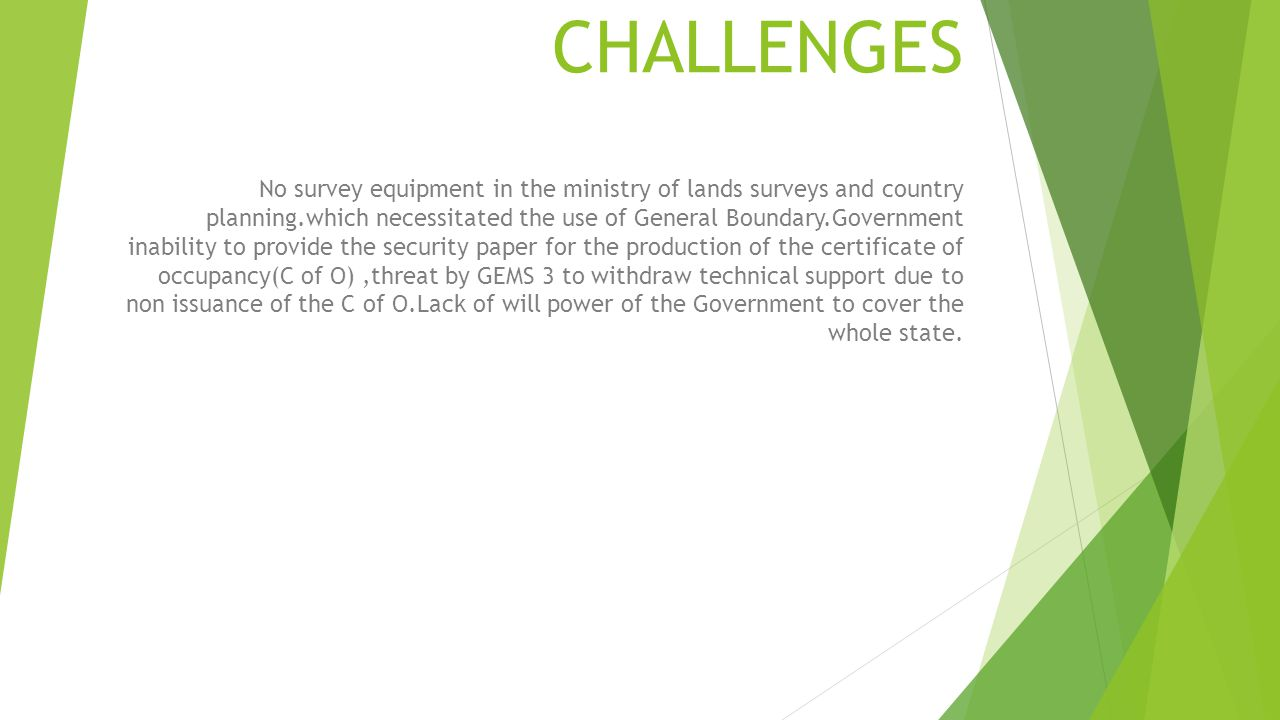 CHALLENGES No survey equipment in the ministry of lands surveys and country planning.which necessitated the use of General Boundary.Government inabili