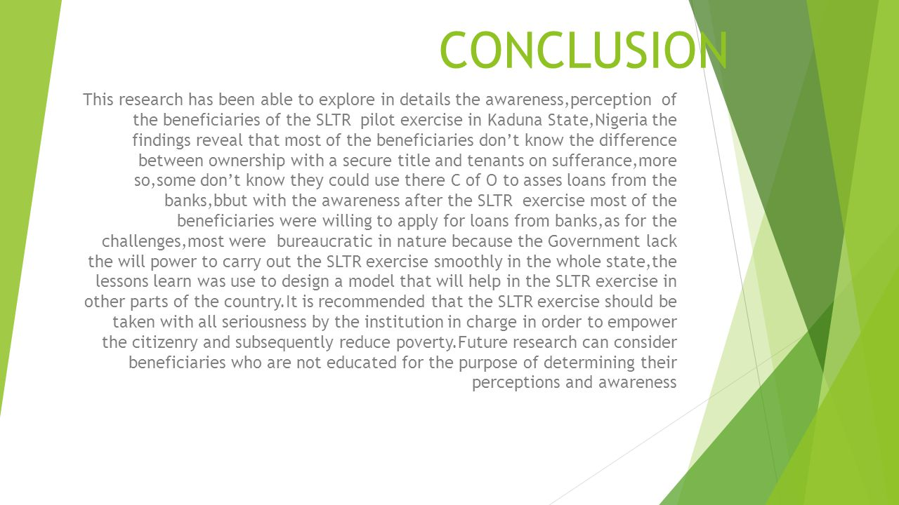 CONCLUSION This research has been able to explore in details the awareness,perception of the beneficiaries of the SLTR pilot exercise in Kaduna State,