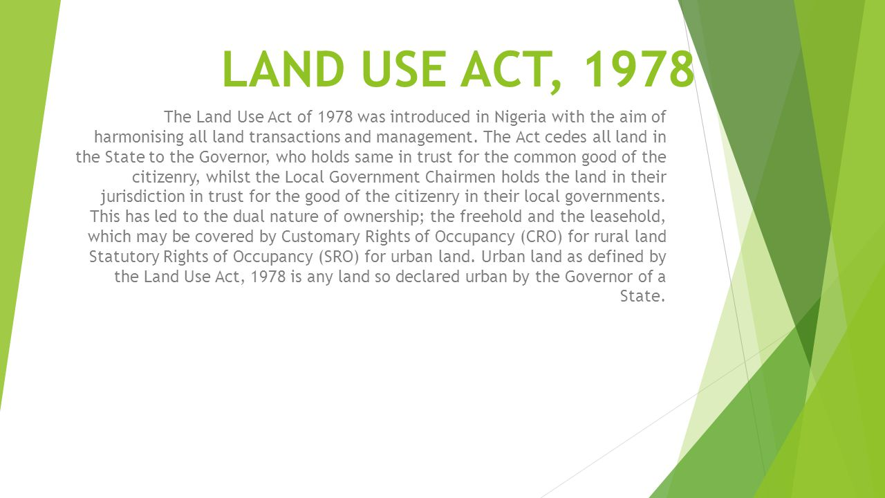 LAND USE ACT, 1978 The Land Use Act of 1978 was introduced in Nigeria with the aim of harmonising all land transactions and management. The Act cedes