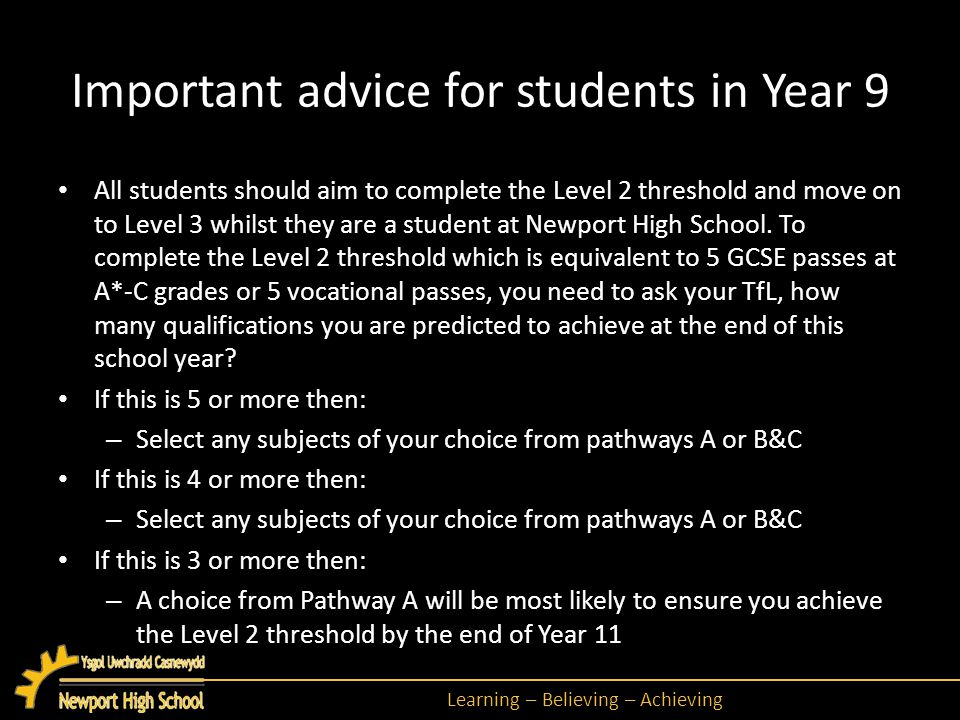 Learning – Believing – Achieving Important advice for students in Year 9 All students should aim to complete the Level 2 threshold and move on to Level 3 whilst they are a student at Newport High School.