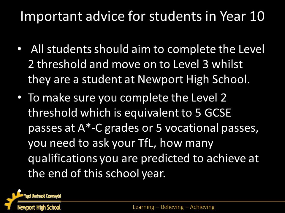 Learning – Believing – Achieving Important advice for students in Year 10 All students should aim to complete the Level 2 threshold and move on to Level 3 whilst they are a student at Newport High School.