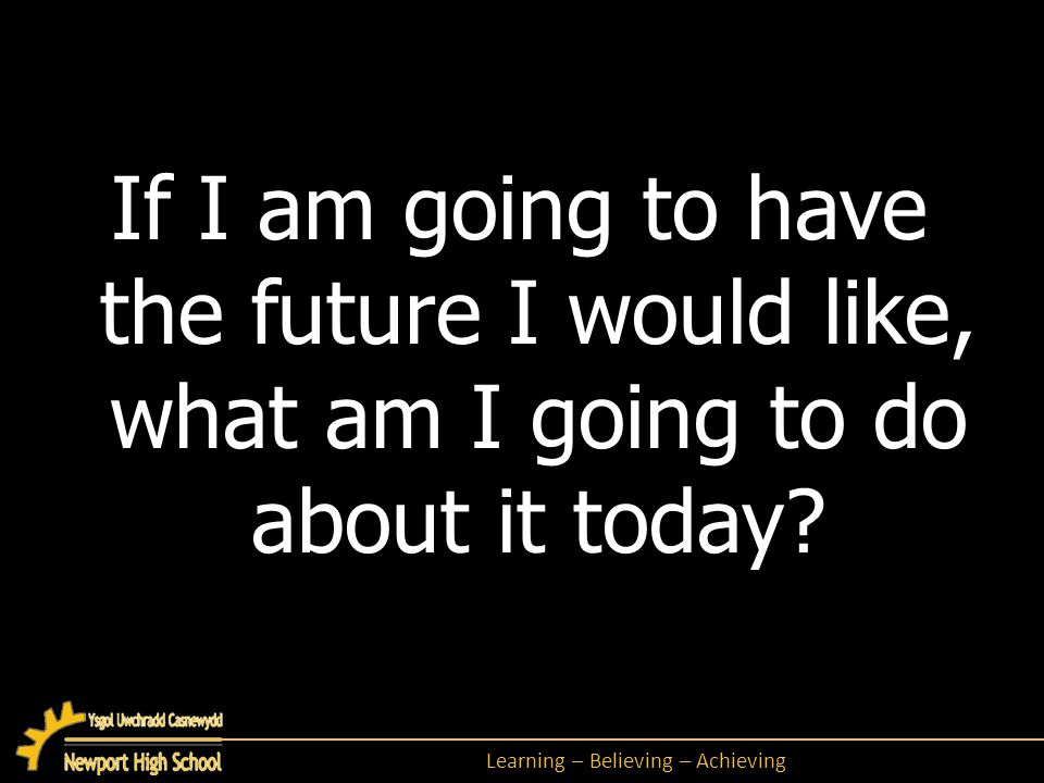 Learning – Believing – Achieving If I am going to have the future I would like, what am I going to do about it today