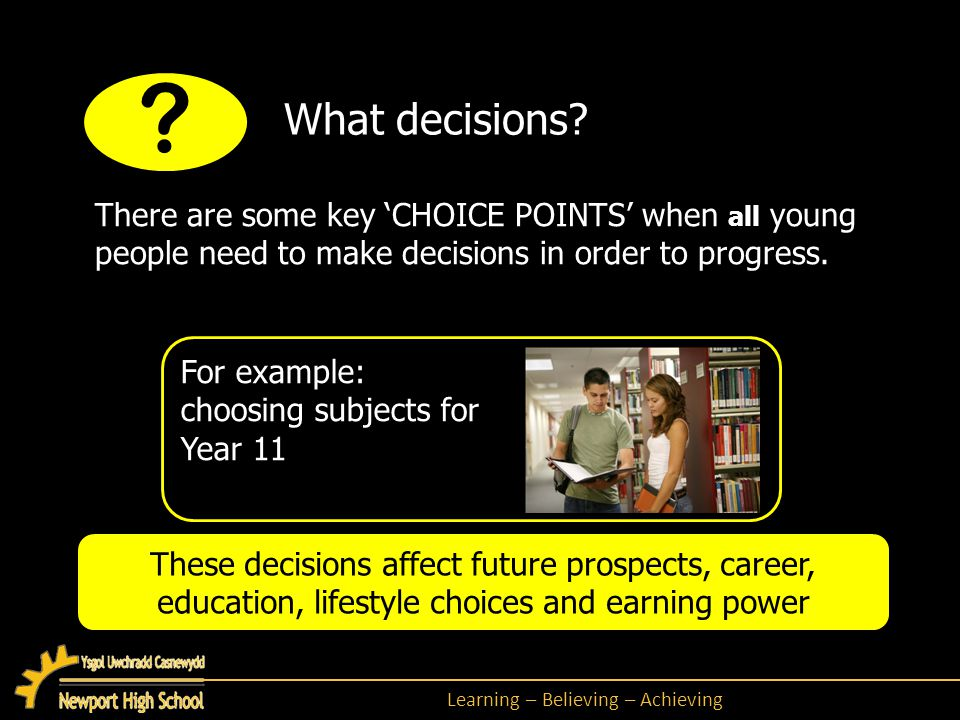 Learning – Believing – Achieving There are some key 'CHOICE POINTS' when all young people need to make decisions in order to progress.