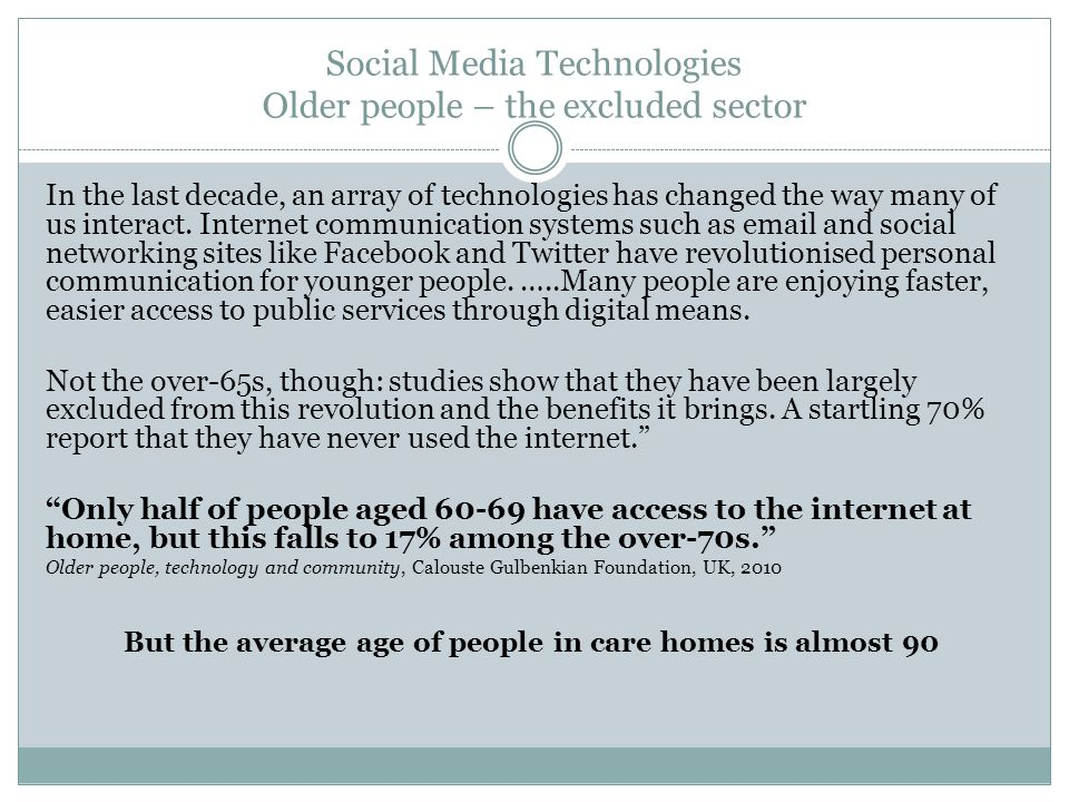 Social Media Technologies Older people – the excluded sector In the last decade, an array of technologies has changed the way many of us interact. Int