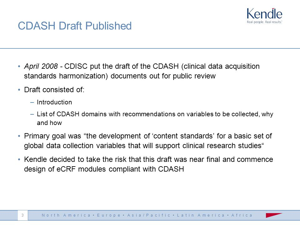 N o r t h A m e r i c a E u r o p e A s i a / P a c i f i c L a t i n A m e r i c a A f r i c a 3 CDASH Draft Published April 2008 - CDISC put the draft of the CDASH (clinical data acquisition standards harmonization) documents out for public review Draft consisted of: –Introduction –List of CDASH domains with recommendations on variables to be collected, why and how Primary goal was the development of 'content standards' for a basic set of global data collection variables that will support clinical research studies Kendle decided to take the risk that this draft was near final and commence design of eCRF modules compliant with CDASH