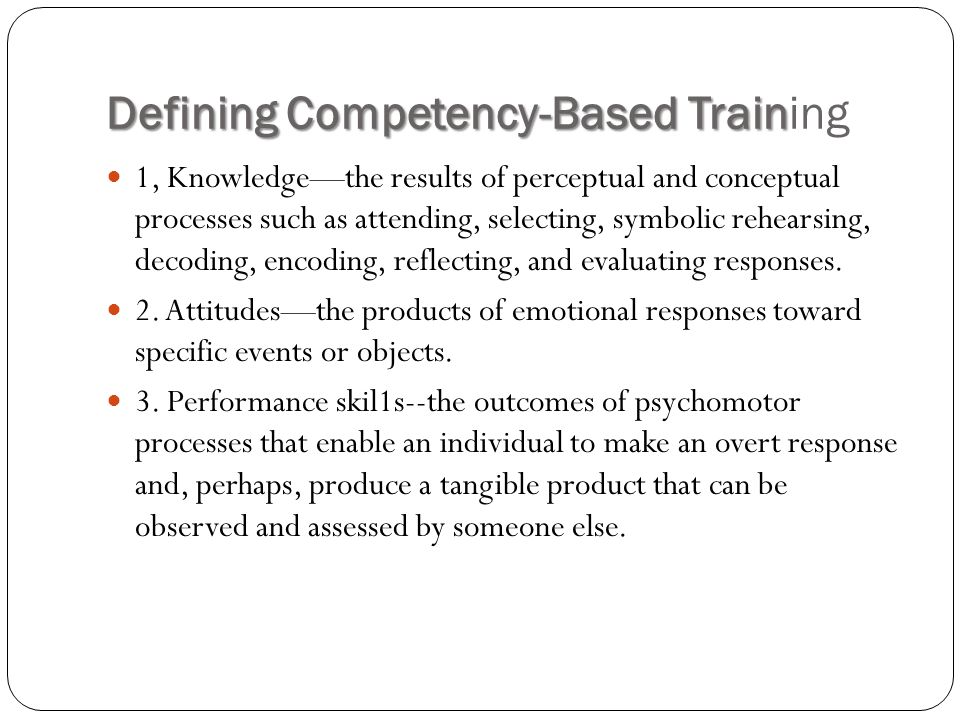 Defining Competency-Based Train Defining Competency-Based Training 1, Knowledge—the results of perceptual and conceptual processes such as attending, selecting, symbolic rehearsing, decoding, encoding, reflecting, and evaluating responses.