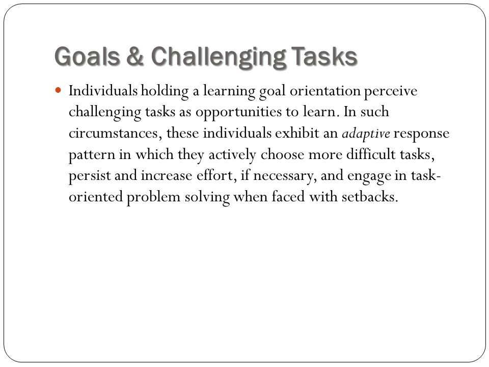 Goals & Challenging Tasks Individuals holding a learning goal orientation perceive challenging tasks as opportunities to learn. In such circumstances,