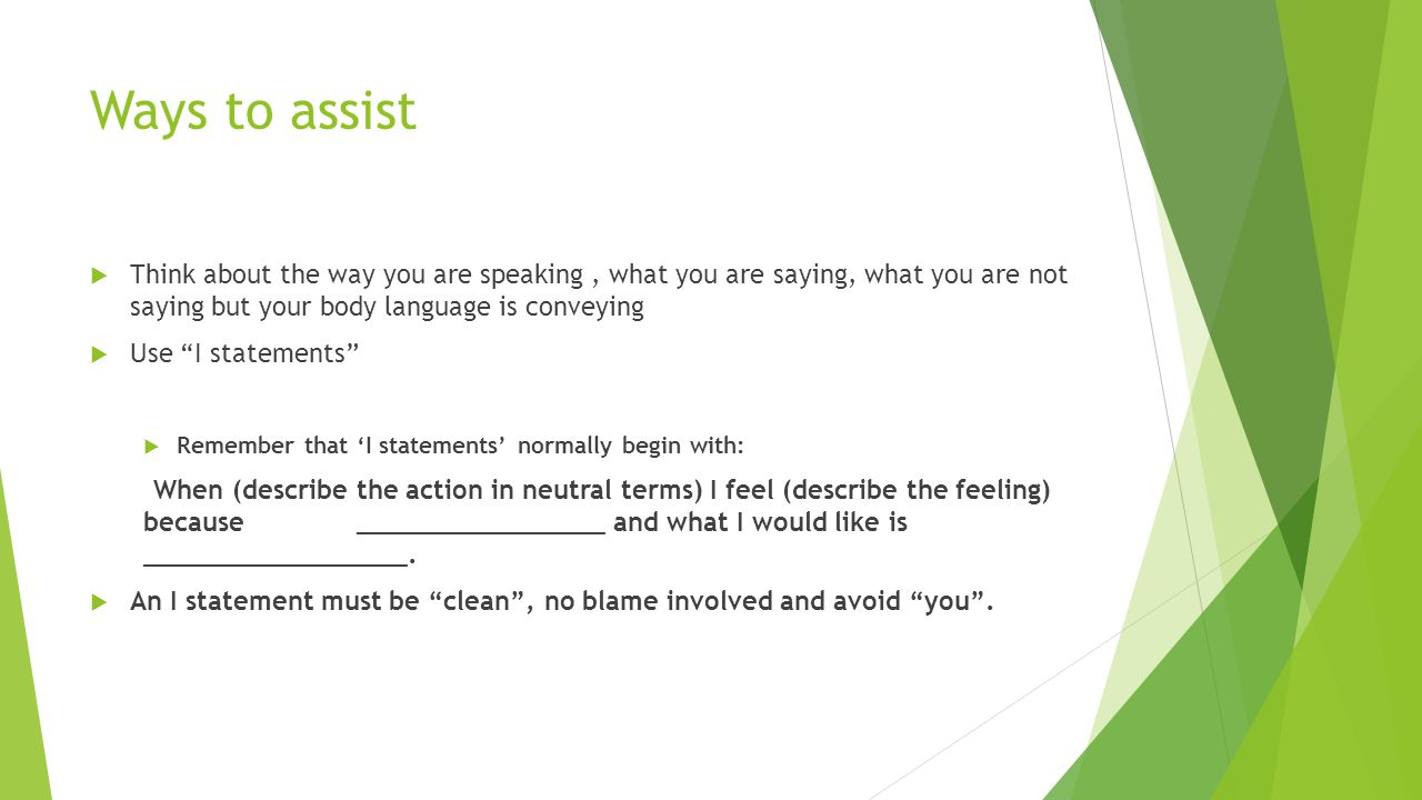 Ways to assist  Think about the way you are speaking, what you are saying, what you are not saying but your body language is conveying  Use I statements  Remember that 'I statements' normally begin with: When (describe the action in neutral terms) I feel (describe the feeling) because ________________ and what I would like is _________________.