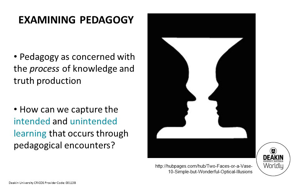 Deakin University CRICOS Provider Code: 00113B EXAMINING PEDAGOGY Pedagogy as concerned with the process of knowledge and truth production How can we capture the intended and unintended learning that occurs through pedagogical encounters.