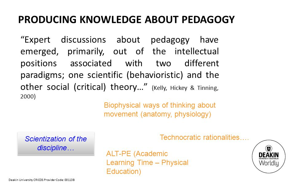 Deakin University CRICOS Provider Code: 00113B PRODUCING KNOWLEDGE ABOUT PEDAGOGY Expert discussions about pedagogy have emerged, primarily, out of the intellectual positions associated with two different paradigms; one scientific (behavioristic) and the other social (critical) theory… (Kelly, Hickey & Tinning, 2000) Scientization of the discipline… ALT-PE (Academic Learning Time – Physical Education) Technocratic rationalities….