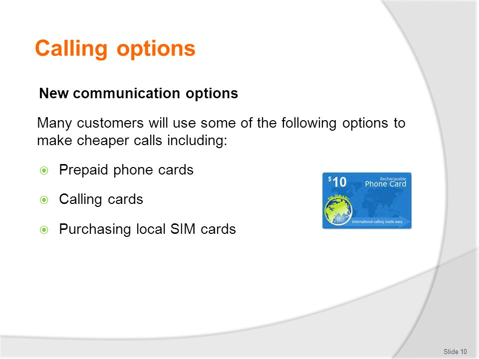 Calling options New communication options Many customers will use some of the following options to make cheaper calls including:  Prepaid phone cards  Calling cards  Purchasing local SIM cards Slide 10