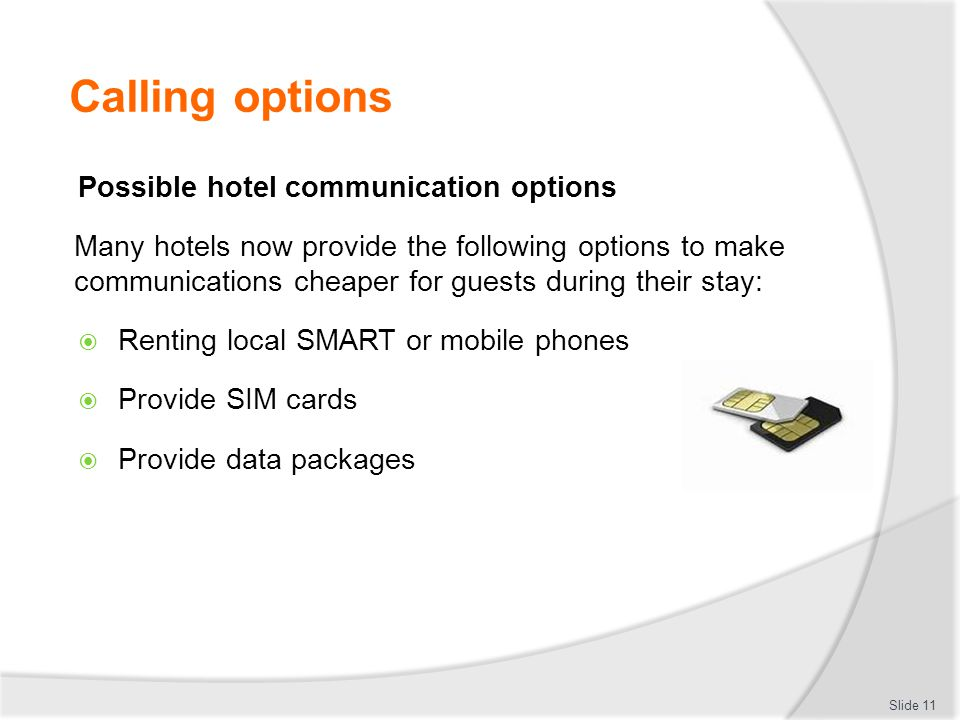 Calling options Possible hotel communication options Many hotels now provide the following options to make communications cheaper for guests during their stay:  Renting local SMART or mobile phones  Provide SIM cards  Provide data packages Slide 11