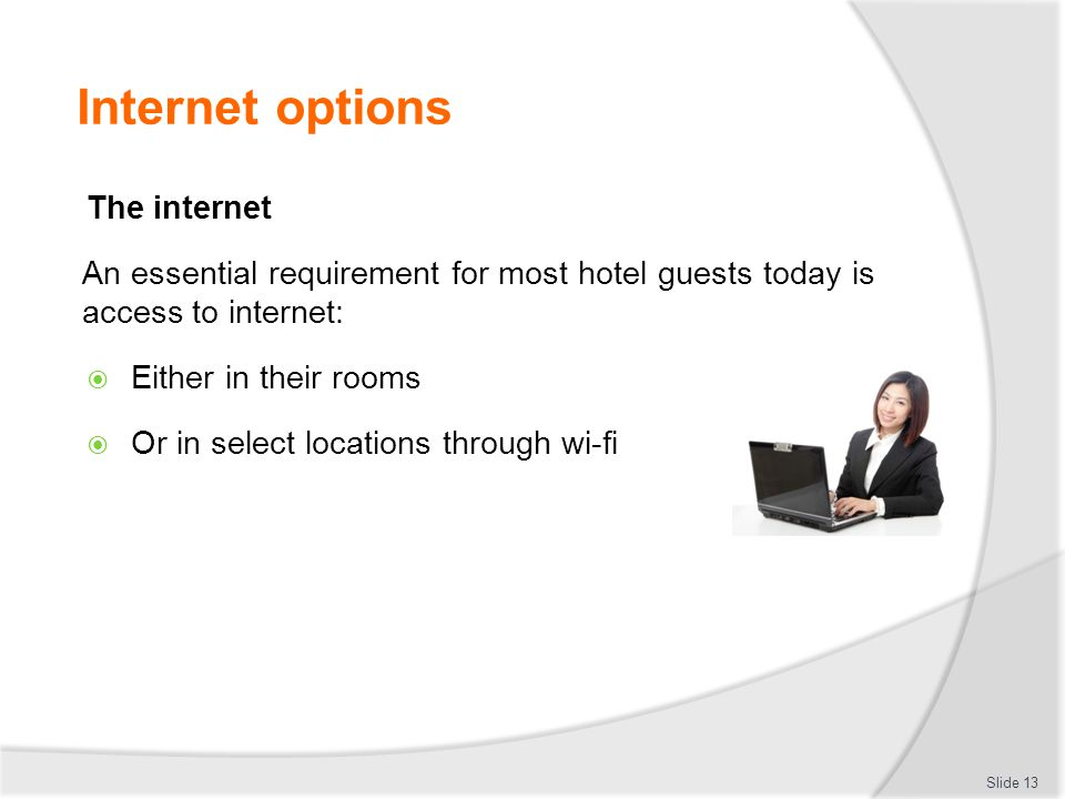 Internet options The internet An essential requirement for most hotel guests today is access to internet:  Either in their rooms  Or in select locations through wi-fi Slide 13