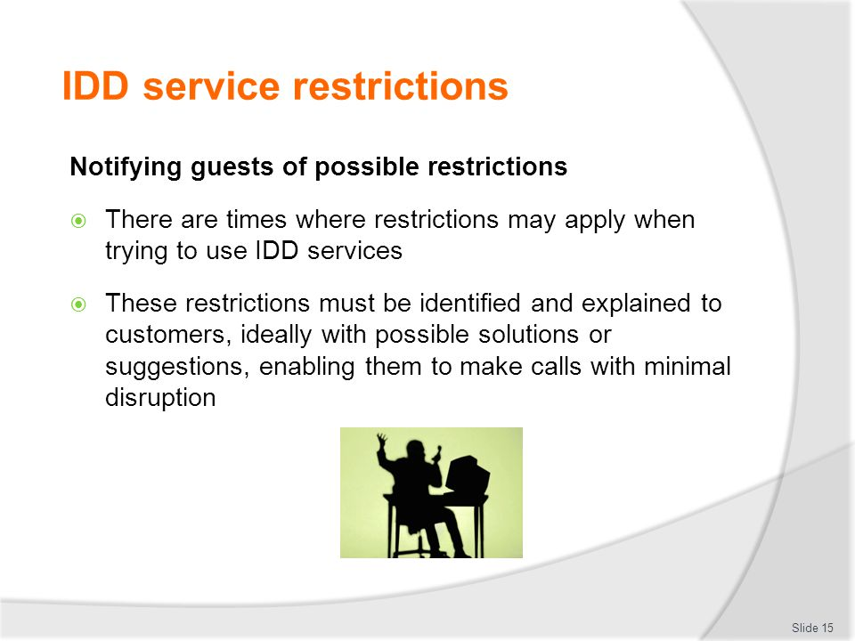 IDD service restrictions Notifying guests of possible restrictions  There are times where restrictions may apply when trying to use IDD services  These restrictions must be identified and explained to customers, ideally with possible solutions or suggestions, enabling them to make calls with minimal disruption Slide 15