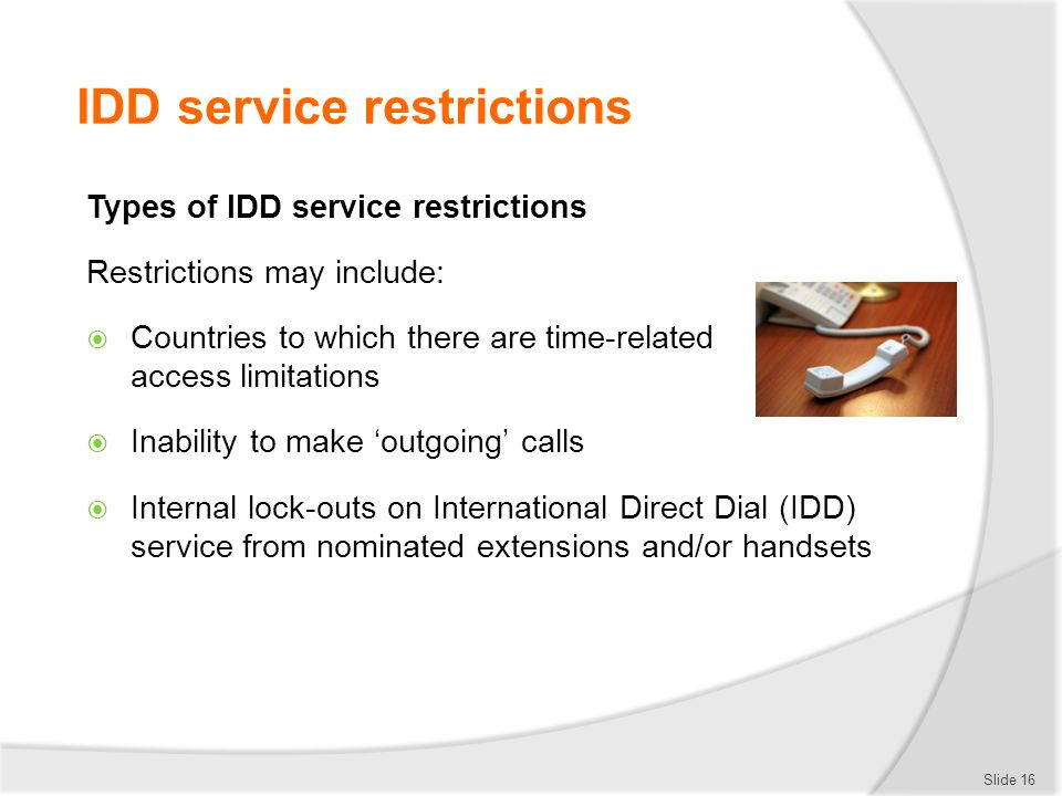 IDD service restrictions Types of IDD service restrictions Restrictions may include:  Countries to which there are time-related access limitations  Inability to make 'outgoing' calls  Internal lock-outs on International Direct Dial (IDD) service from nominated extensions and/or handsets Slide 16