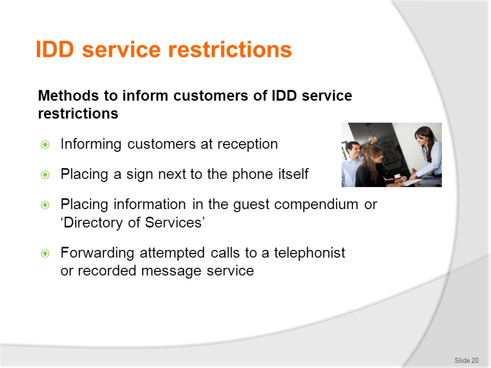 IDD service restrictions Methods to inform customers of IDD service restrictions  Informing customers at reception  Placing a sign next to the phone itself  Placing information in the guest compendium or 'Directory of Services'  Forwarding attempted calls to a telephonist or recorded message service Slide 20