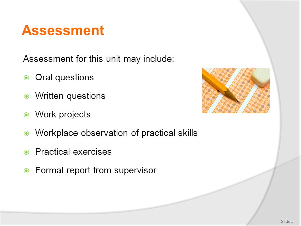 Assessment Assessment for this unit may include:  Oral questions  Written questions  Work projects  Workplace observation of practical skills  Practical exercises  Formal report from supervisor Slide 3