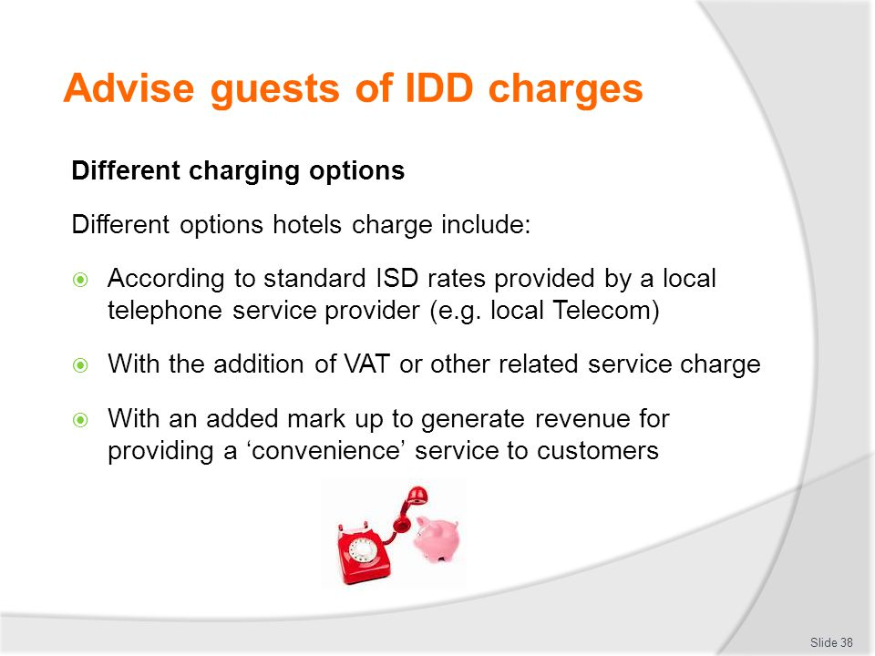 Advise guests of IDD charges Different charging options Different options hotels charge include:  According to standard ISD rates provided by a local telephone service provider (e.g.