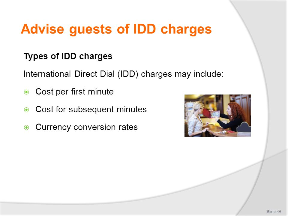 Advise guests of IDD charges Types of IDD charges International Direct Dial (IDD) charges may include:  Cost per first minute  Cost for subsequent minutes  Currency conversion rates Slide 39