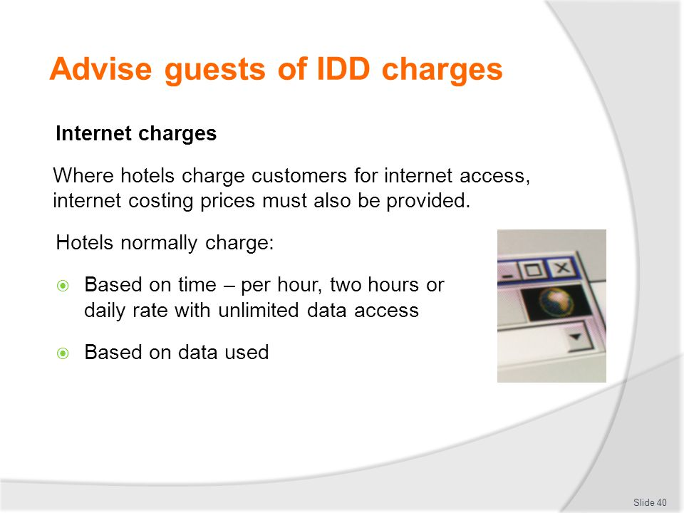 Advise guests of IDD charges Internet charges Where hotels charge customers for internet access, internet costing prices must also be provided.