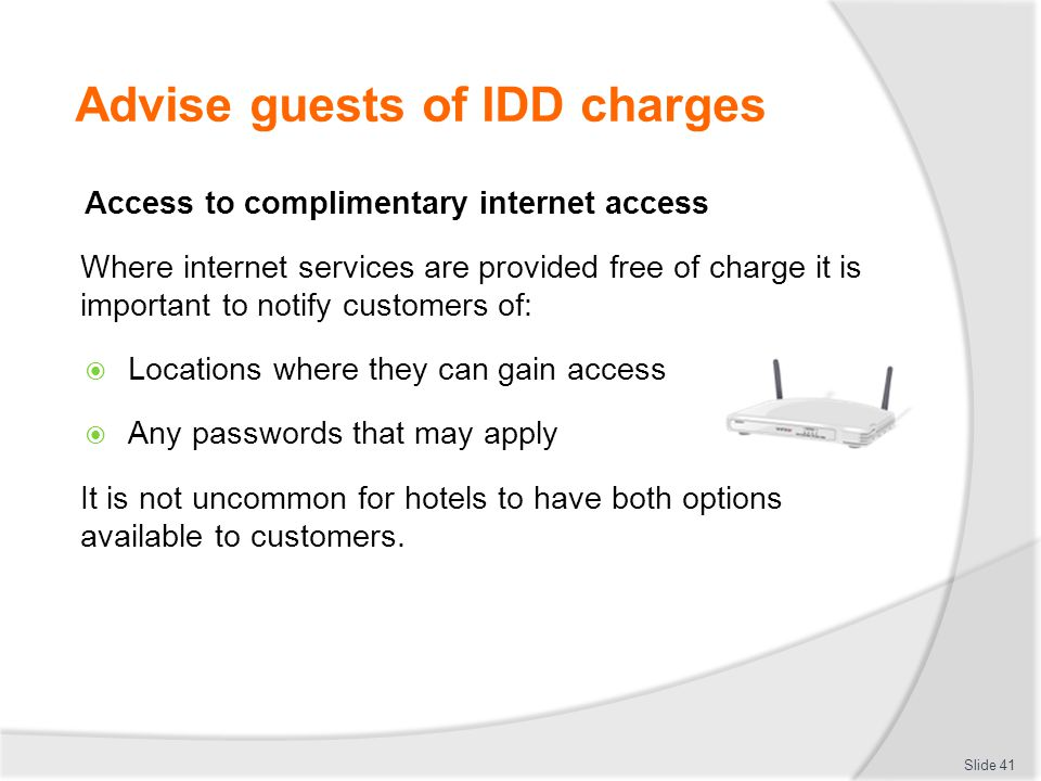 Advise guests of IDD charges Access to complimentary internet access Where internet services are provided free of charge it is important to notify customers of:  Locations where they can gain access  Any passwords that may apply It is not uncommon for hotels to have both options available to customers.