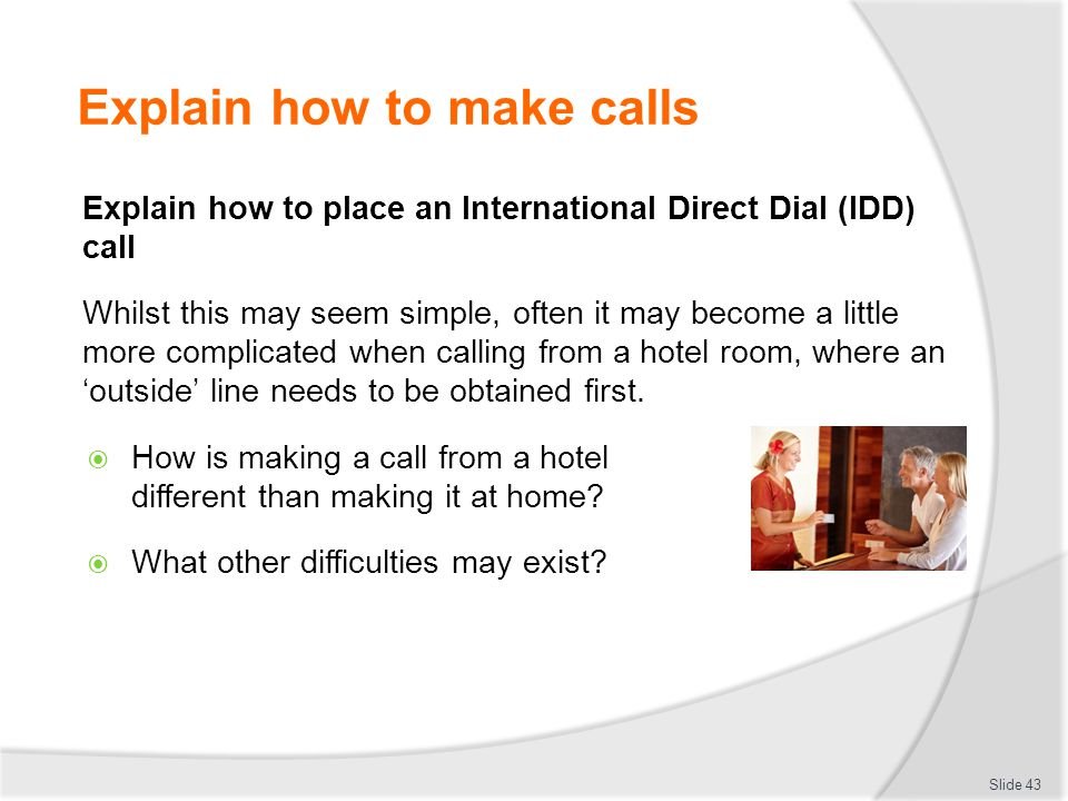 Explain how to make calls Explain how to place an International Direct Dial (IDD) call Whilst this may seem simple, often it may become a little more complicated when calling from a hotel room, where an 'outside' line needs to be obtained first.