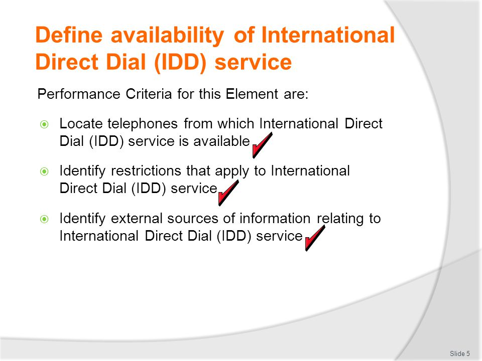 Define availability of International Direct Dial (IDD) service Performance Criteria for this Element are:  Locate telephones from which International Direct Dial (IDD) service is available  Identify restrictions that apply to International Direct Dial (IDD) service  Identify external sources of information relating to International Direct Dial (IDD) service Slide 5