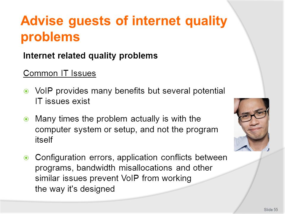 Advise guests of internet quality problems Internet related quality problems Common IT Issues  VoIP provides many benefits but several potential IT issues exist  Many times the problem actually is with the computer system or setup, and not the program itself  Configuration errors, application conflicts between programs, bandwidth misallocations and other similar issues prevent VoIP from working the way it s designed Slide 55