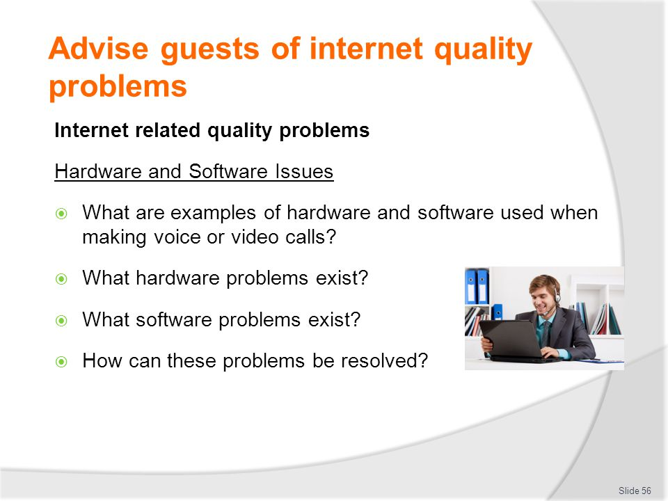 Advise guests of internet quality problems Internet related quality problems Hardware and Software Issues  What are examples of hardware and software used when making voice or video calls.