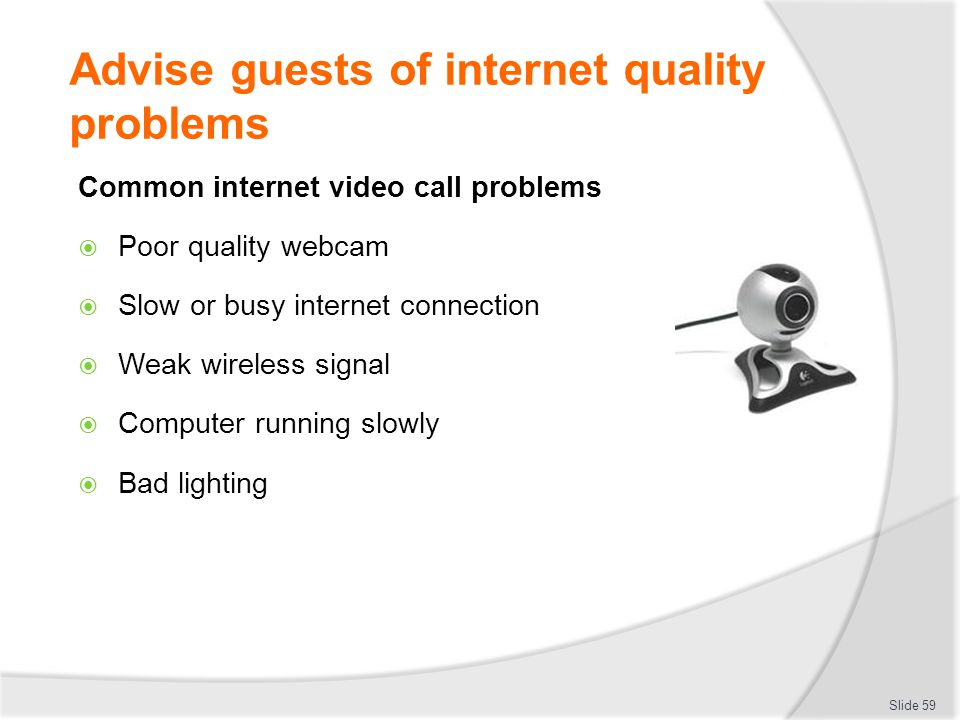 Advise guests of internet quality problems Common internet video call problems  Poor quality webcam  Slow or busy internet connection  Weak wireless signal  Computer running slowly  Bad lighting Slide 59