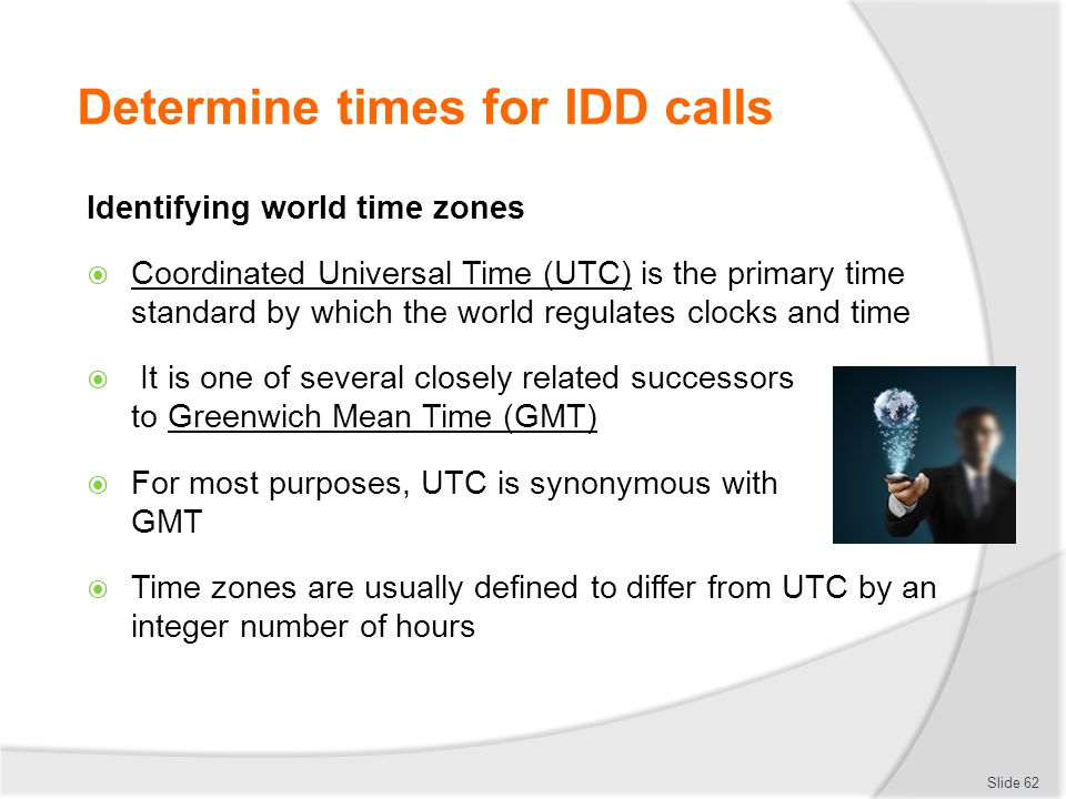 Determine times for IDD calls Identifying world time zones  Coordinated Universal Time (UTC) is the primary time standard by which the world regulates clocks and time  It is one of several closely related successors to Greenwich Mean Time (GMT)  For most purposes, UTC is synonymous with GMT  Time zones are usually defined to differ from UTC by an integer number of hours Slide 62