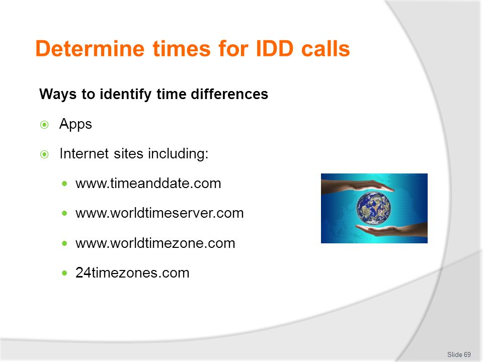 Determine times for IDD calls Ways to identify time differences  Apps  Internet sites including: www.timeanddate.com www.worldtimeserver.com www.worldtimezone.com 24timezones.com Slide 69