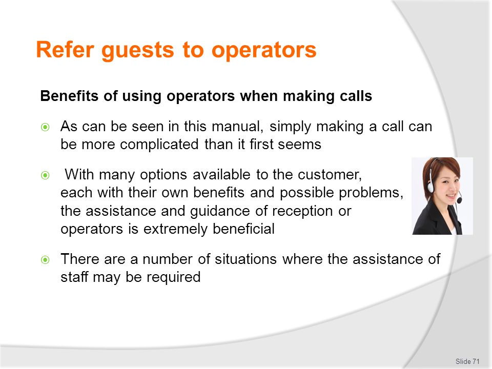 Refer guests to operators Benefits of using operators when making calls  As can be seen in this manual, simply making a call can be more complicated than it first seems  With many options available to the customer, each with their own benefits and possible problems, the assistance and guidance of reception or operators is extremely beneficial  There are a number of situations where the assistance of staff may be required Slide 71