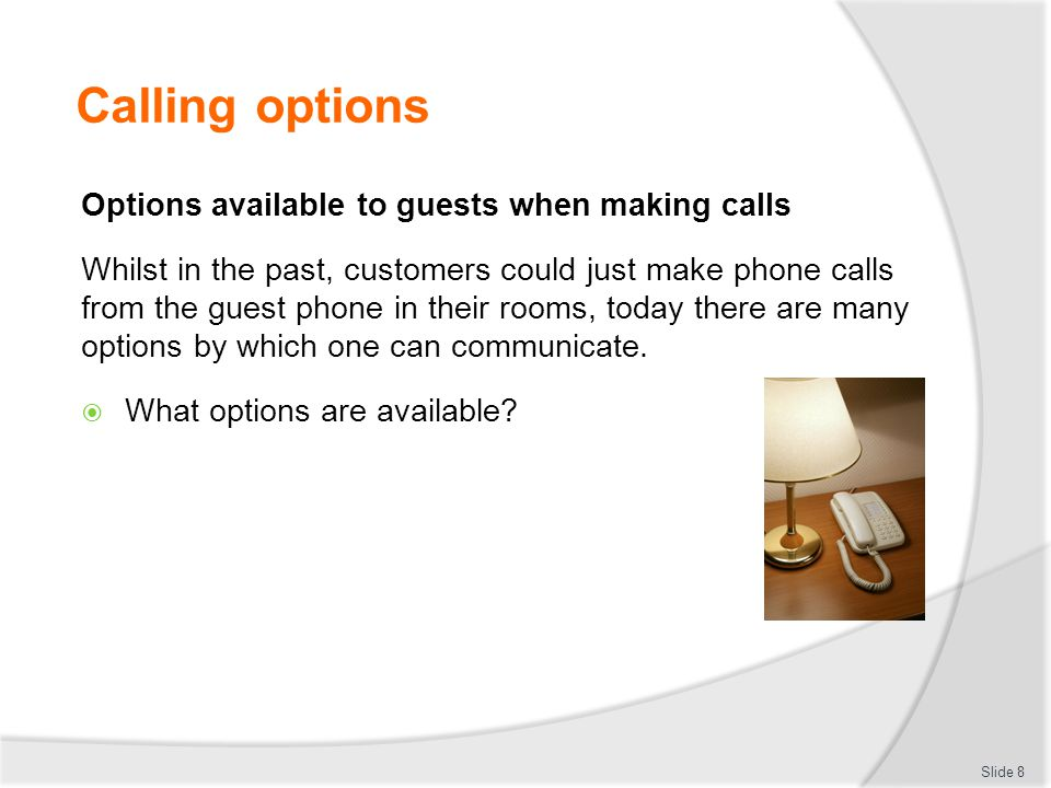 Calling options Traditional phone call options Traditionally phones that can be used by guests and customers include:  Guest room telephones  Telephone booths within the establishment  Offices  Business centres  Departmental telephones  Conference rooms Slide 9