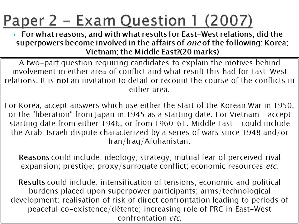  For what reasons, and with what results for East-West relations, did the superpowers become involved in the affairs of one of the following: Korea; Vietnam; the Middle East (20 marks) A two-part question requiring candidates to explain the motives behind involvement in either area of conflict and what result this had for East-West relations.