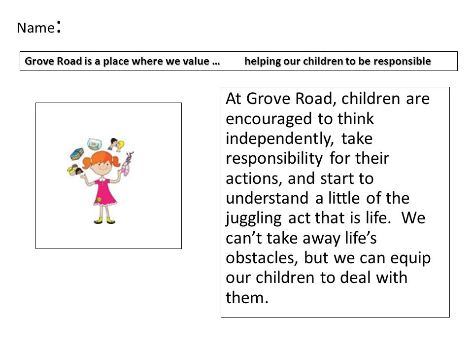 Name : Giving our children the confidence they need to become responsible young adults within a happy learning environment.