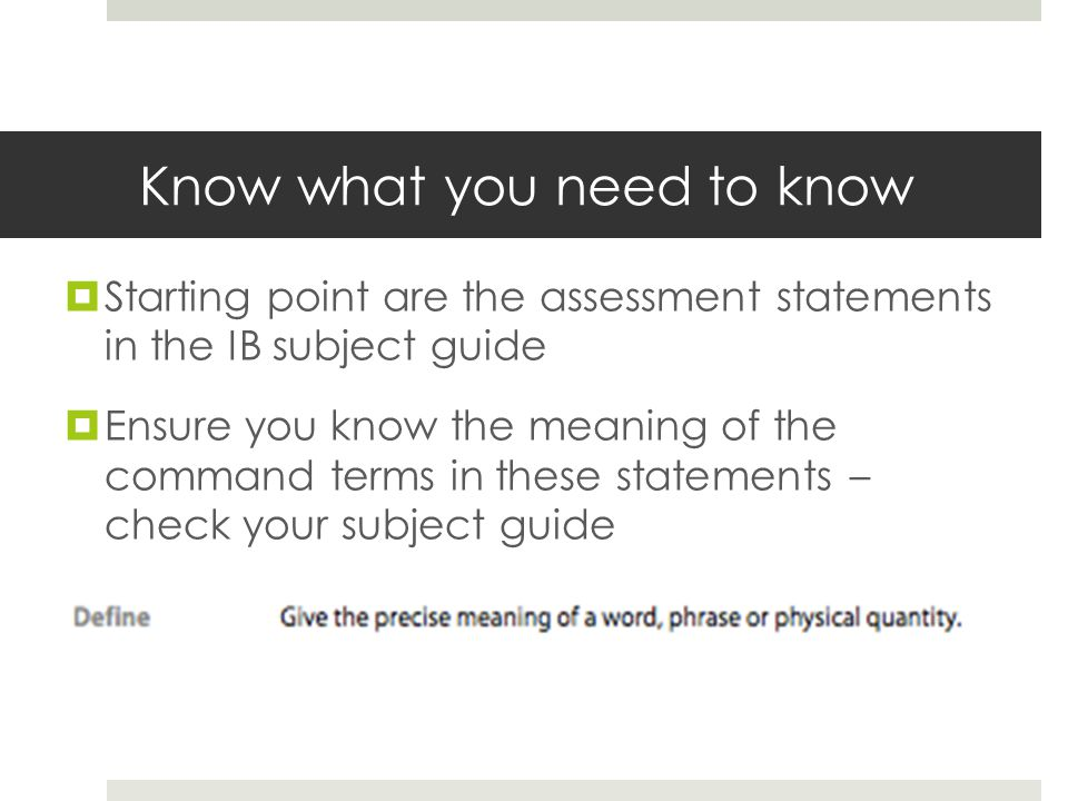 Know what you need to know  Starting point are the assessment statements in the IB subject guide  Ensure you know the meaning of the command terms i