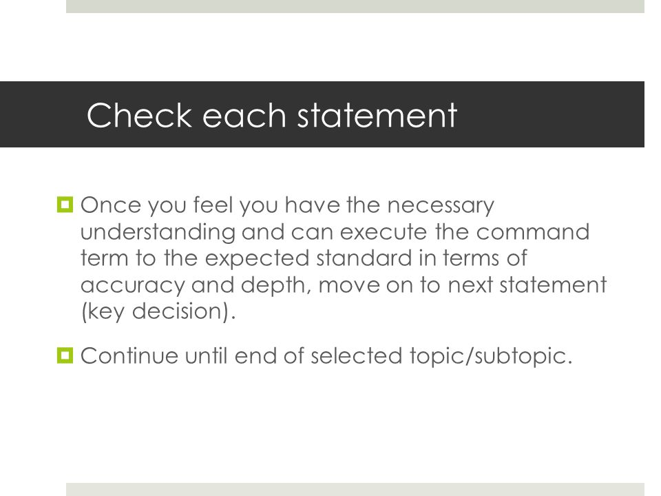 Check each statement  Once you feel you have the necessary understanding and can execute the command term to the expected standard in terms of accuracy and depth, move on to next statement (key decision).