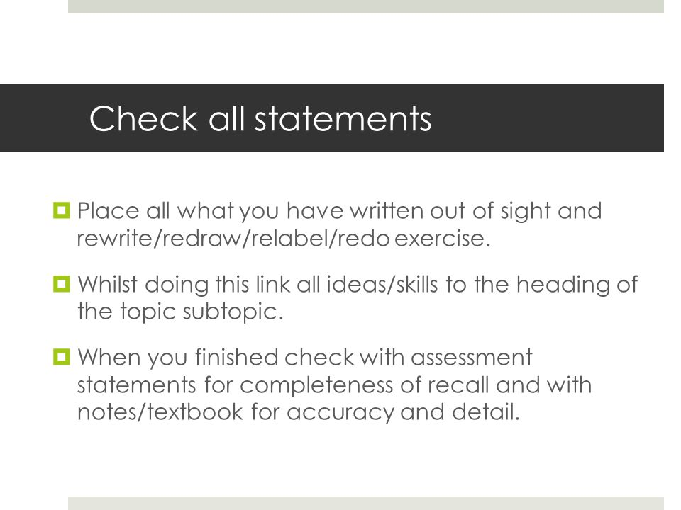 Check all statements  Place all what you have written out of sight and rewrite/redraw/relabel/redo exercise.