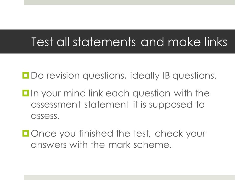 Test all statements and make links  Do revision questions, ideally IB questions.