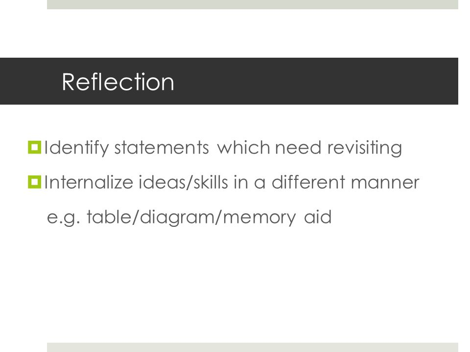 Reflection  Identify statements which need revisiting  Internalize ideas/skills in a different manner e.g. table/diagram/memory aid